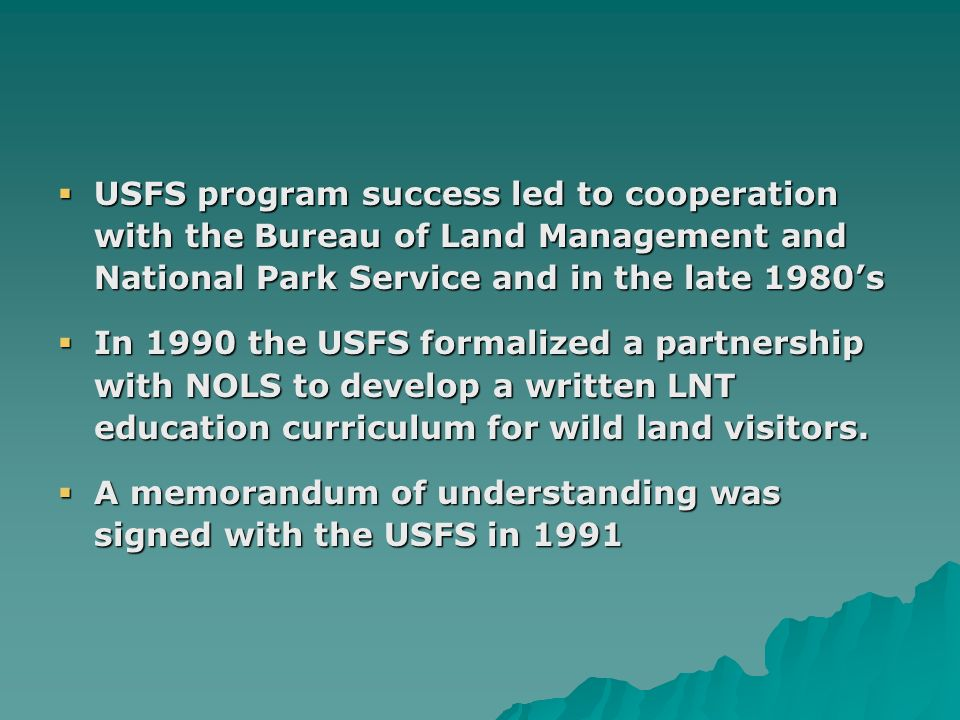 USFS program success led to cooperation with the Bureau of Land Management and National Park Service and in the late 1980s USFS program success led to cooperation with the Bureau of Land Management and National Park Service and in the late 1980s In 1990 the USFS formalized a partnership with NOLS to develop a written LNT education curriculum for wild land visitors.