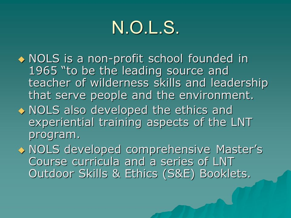N.O.L.S. NOLS is a non-profit school founded in 1965 to be the leading source and teacher of wilderness skills and leadership that serve people and th