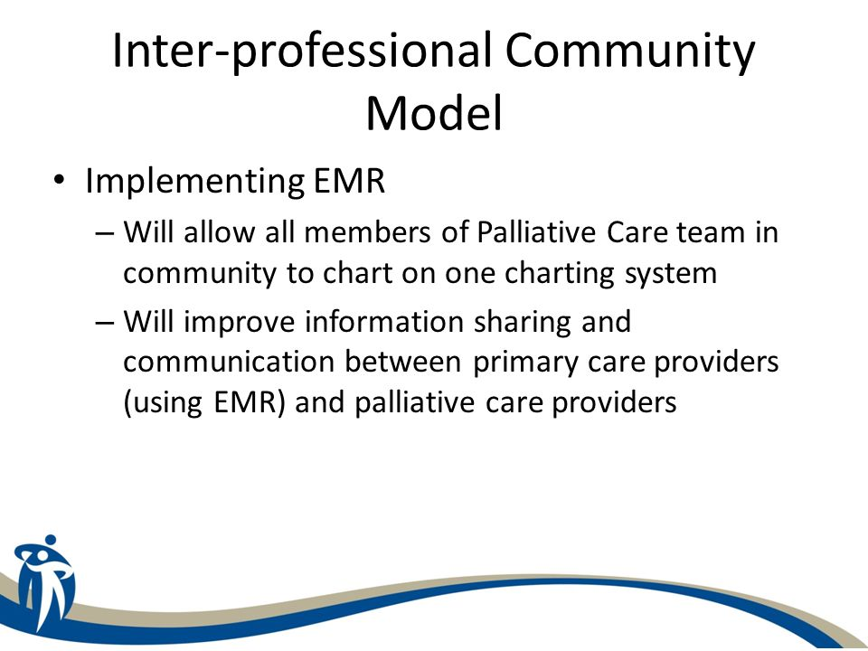 Inter-professional Community Model Implementing EMR – Will allow all members of Palliative Care team in community to chart on one charting system – Wi