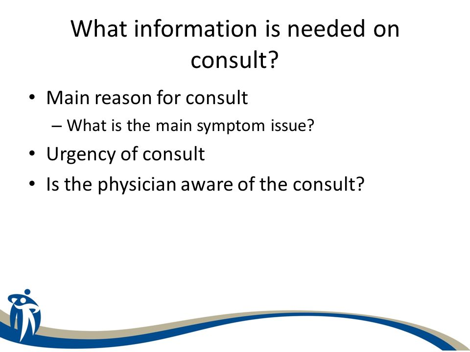 What information is needed on consult? Main reason for consult – What is the main symptom issue? Urgency of consult Is the physician aware of the cons