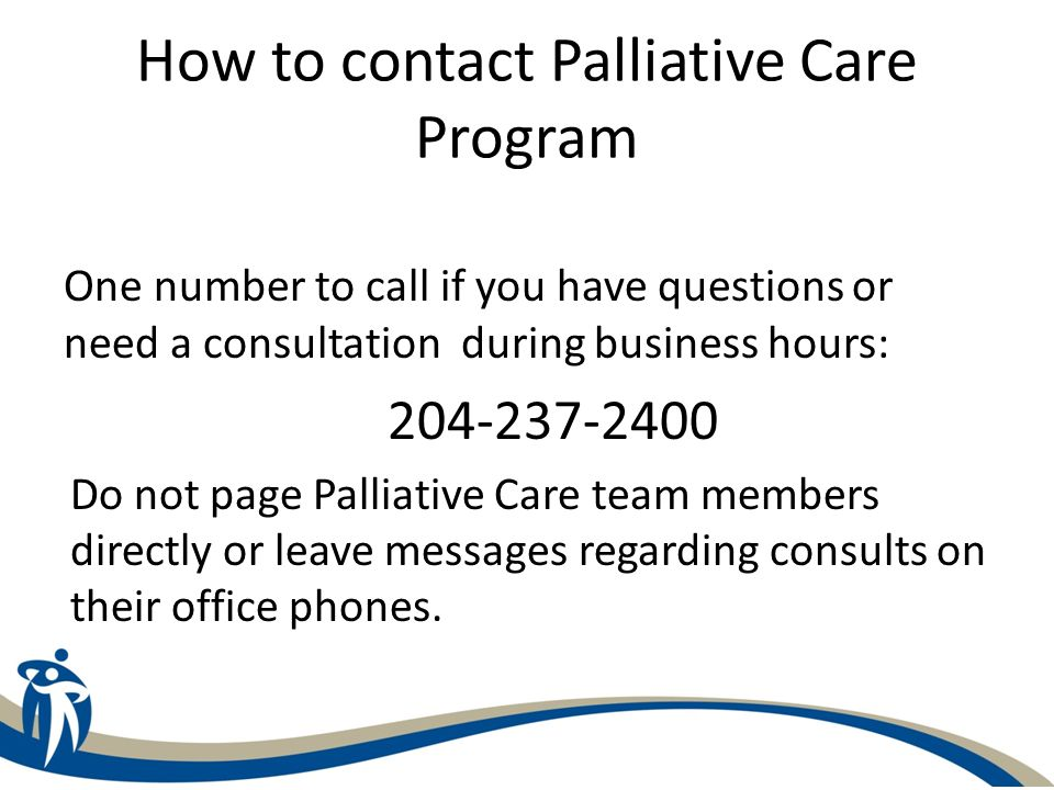 How to contact Palliative Care Program One number to call if you have questions or need a consultation during business hours: 204-237-2400 Do not page
