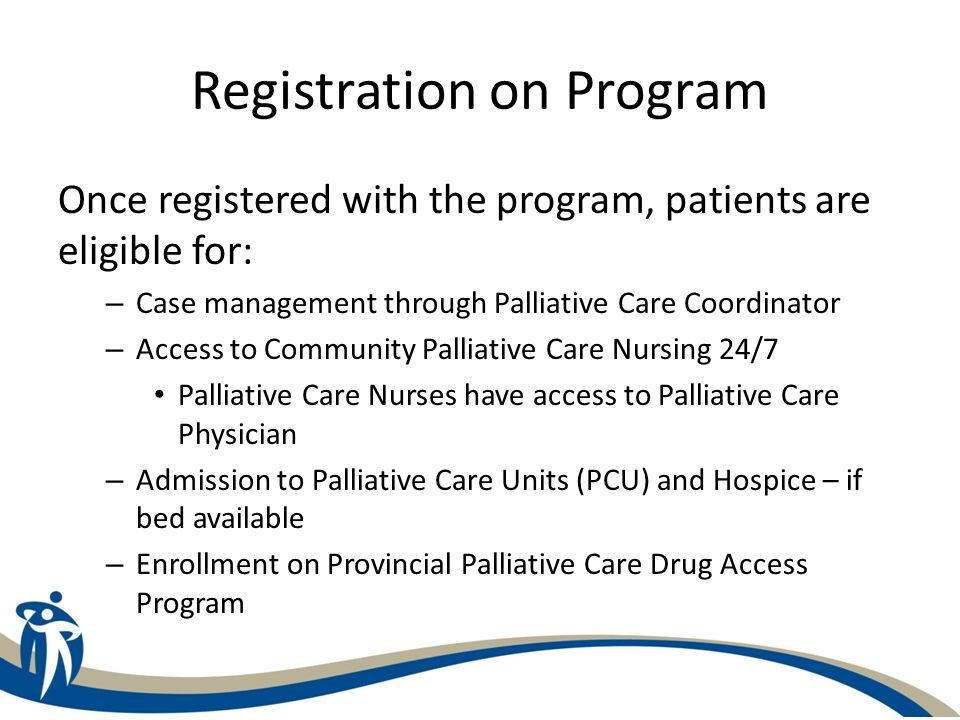 Registration on Program Once registered with the program, patients are eligible for: – Case management through Palliative Care Coordinator – Access to
