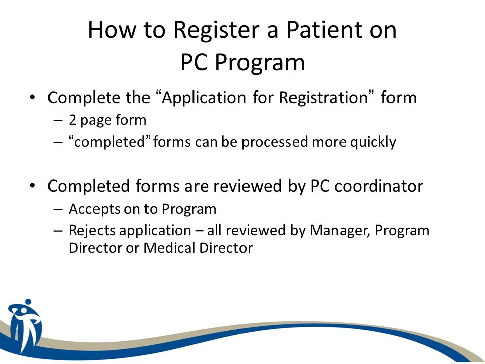 How to Register a Patient on PC Program Complete the Application for Registration form – 2 page form –completed forms can be processed more quickly Co