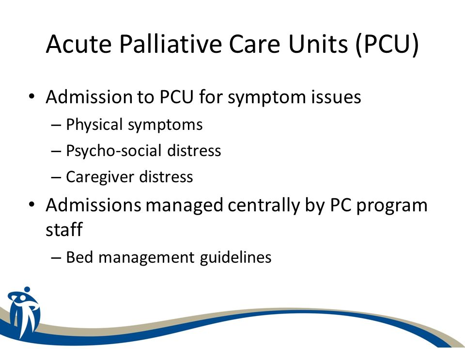 Acute Palliative Care Units (PCU) Admission to PCU for symptom issues – Physical symptoms – Psycho-social distress – Caregiver distress Admissions man