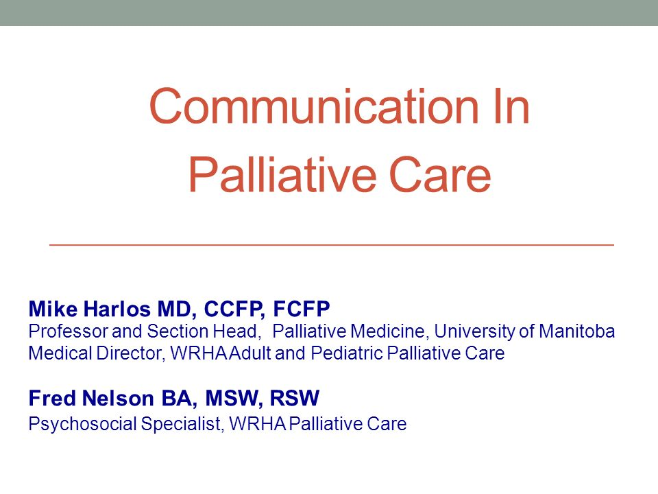 Communication In Palliative Care Professor and Section Head, Palliative Medicine, University of Manitoba Medical Director, WRHA Adult and Pediatric Pa