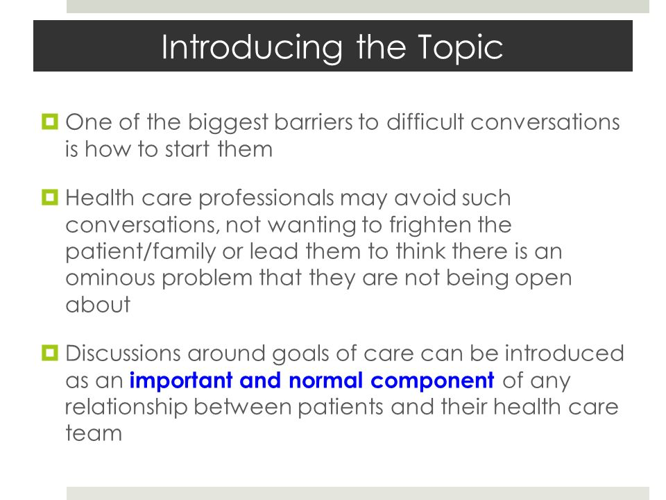Introducing the Topic One of the biggest barriers to difficult conversations is how to start them Health care professionals may avoid such conversatio