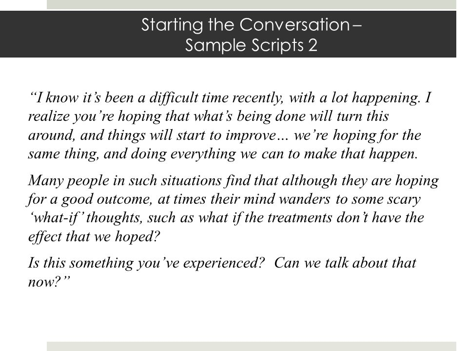 Starting the Conversation – Sample Scripts 2 I know its been a difficult time recently, with a lot happening. I realize youre hoping that whats being