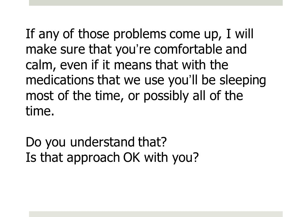 If any of those problems come up, I will make sure that youre comfortable and calm, even if it means that with the medications that we use youll be sl