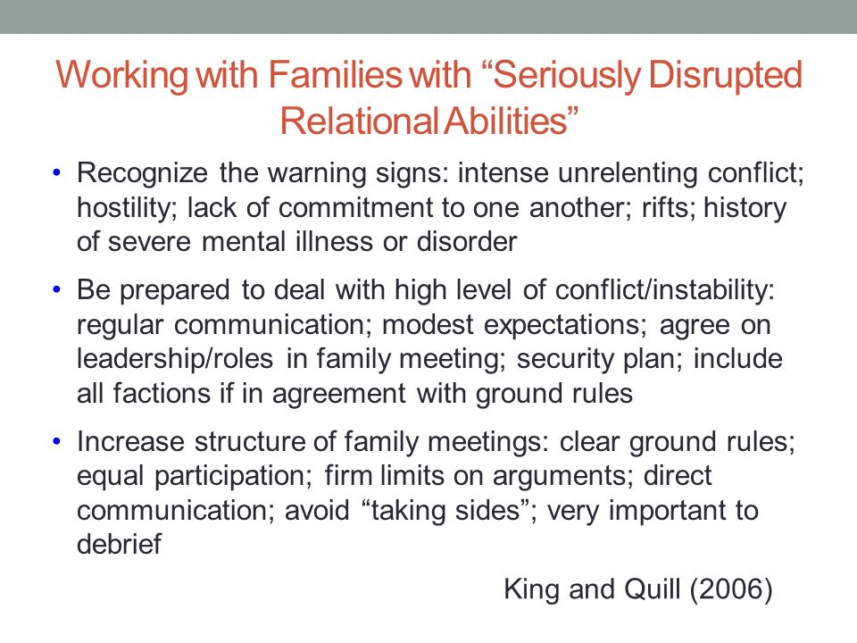 Working with Families with Seriously Disrupted Relational Abilities Recognize the warning signs: intense unrelenting conflict; hostility; lack of comm