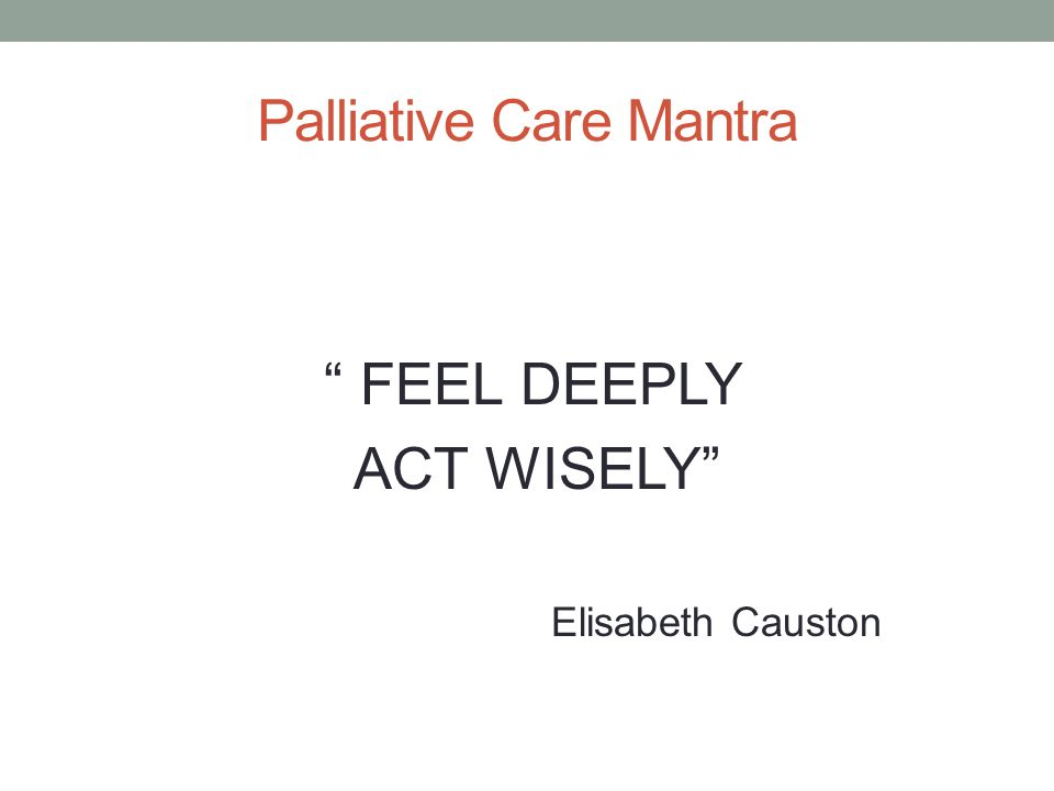 Palliative Care Mantra FEEL DEEPLY ACT WISELY Elisabeth Causton