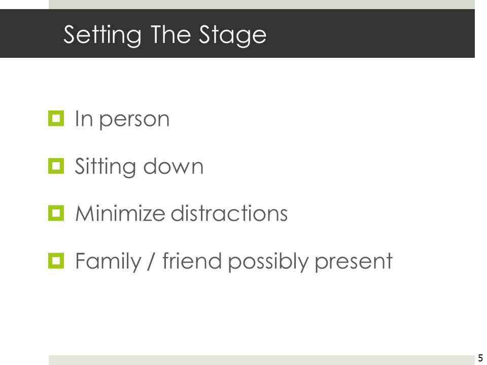 Setting The Stage In person Sitting down Minimize distractions Family / friend possibly present 5