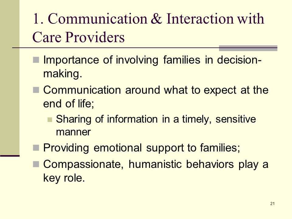 21 1. Communication & Interaction with Care Providers Importance of involving families in decision- making. Communication around what to expect at the