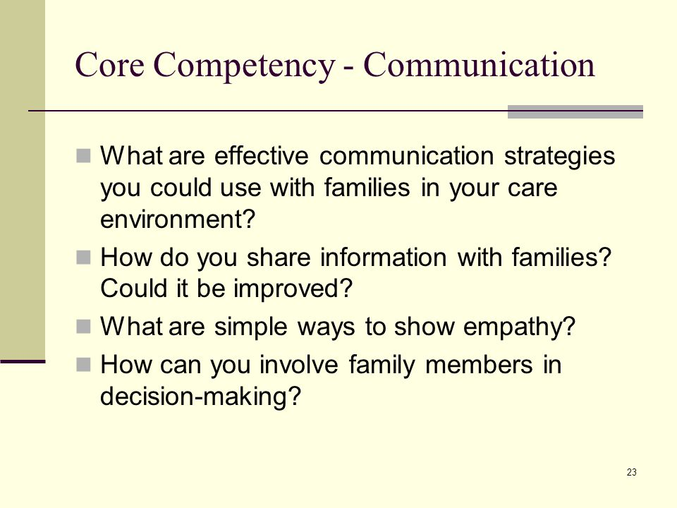 23 Core Competency - Communication What are effective communication strategies you could use with families in your care environment.