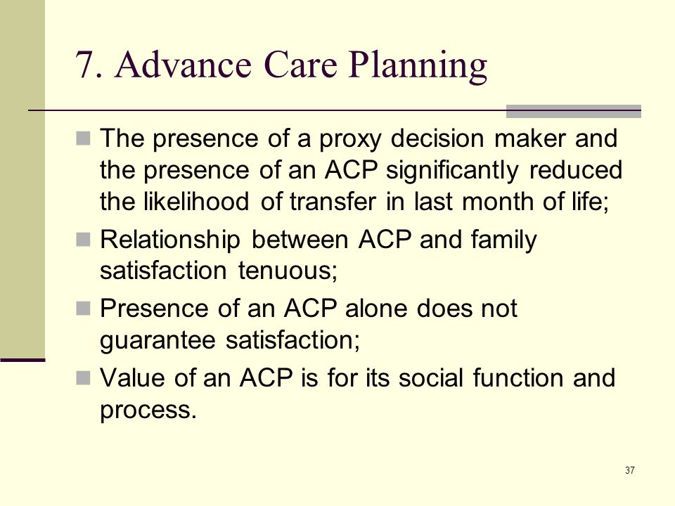 37 7. Advance Care Planning The presence of a proxy decision maker and the presence of an ACP significantly reduced the likelihood of transfer in last