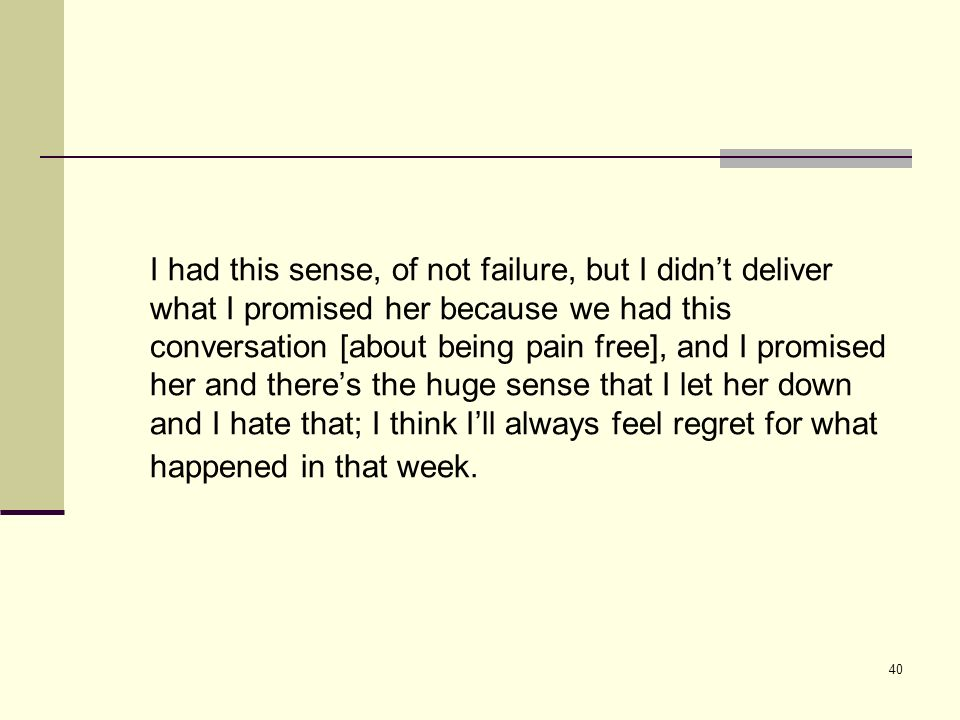 40 I had this sense, of not failure, but I didnt deliver what I promised her because we had this conversation [about being pain free], and I promised her and theres the huge sense that I let her down and I hate that; I think Ill always feel regret for what happened in that week.