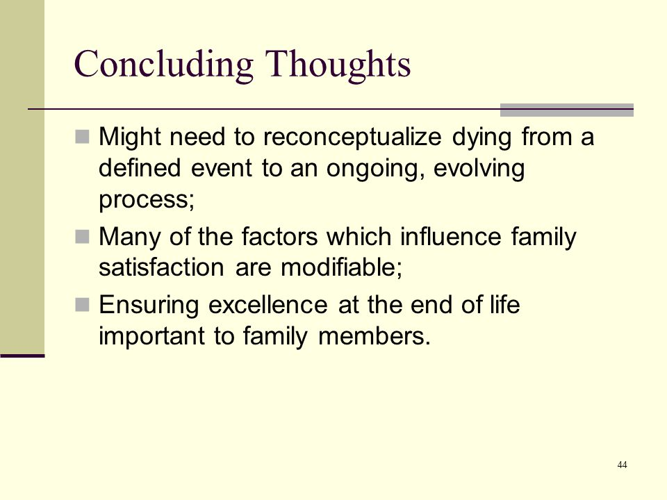 44 Concluding Thoughts Might need to reconceptualize dying from a defined event to an ongoing, evolving process; Many of the factors which influence family satisfaction are modifiable; Ensuring excellence at the end of life important to family members.
