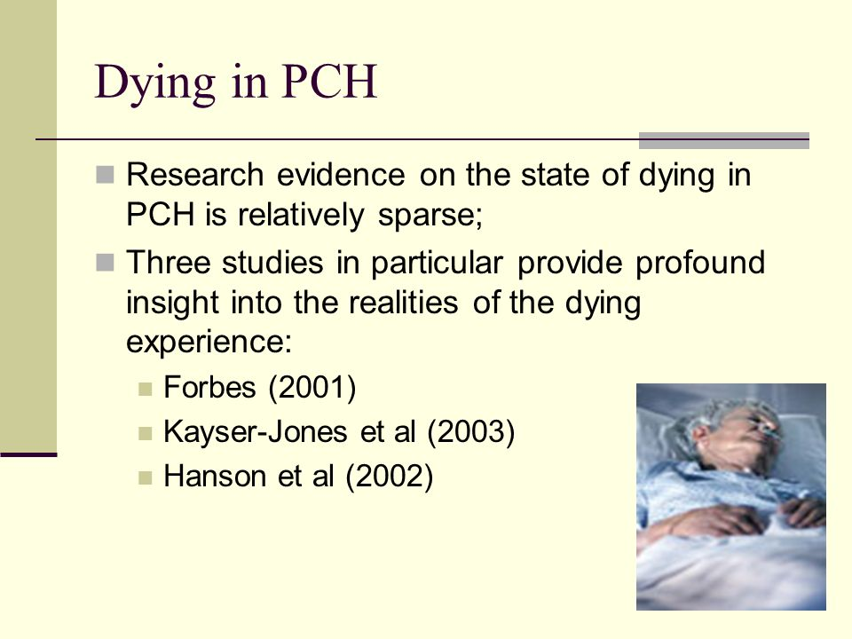 7 Dying in PCH Research evidence on the state of dying in PCH is relatively sparse; Three studies in particular provide profound insight into the realities of the dying experience: Forbes (2001) Kayser-Jones et al (2003) Hanson et al (2002)