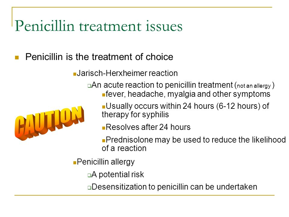 Penicillin treatment issues Penicillin is the treatment of choice Jarisch-Herxheimer reaction An acute reaction to penicillin treatment ( not an aller