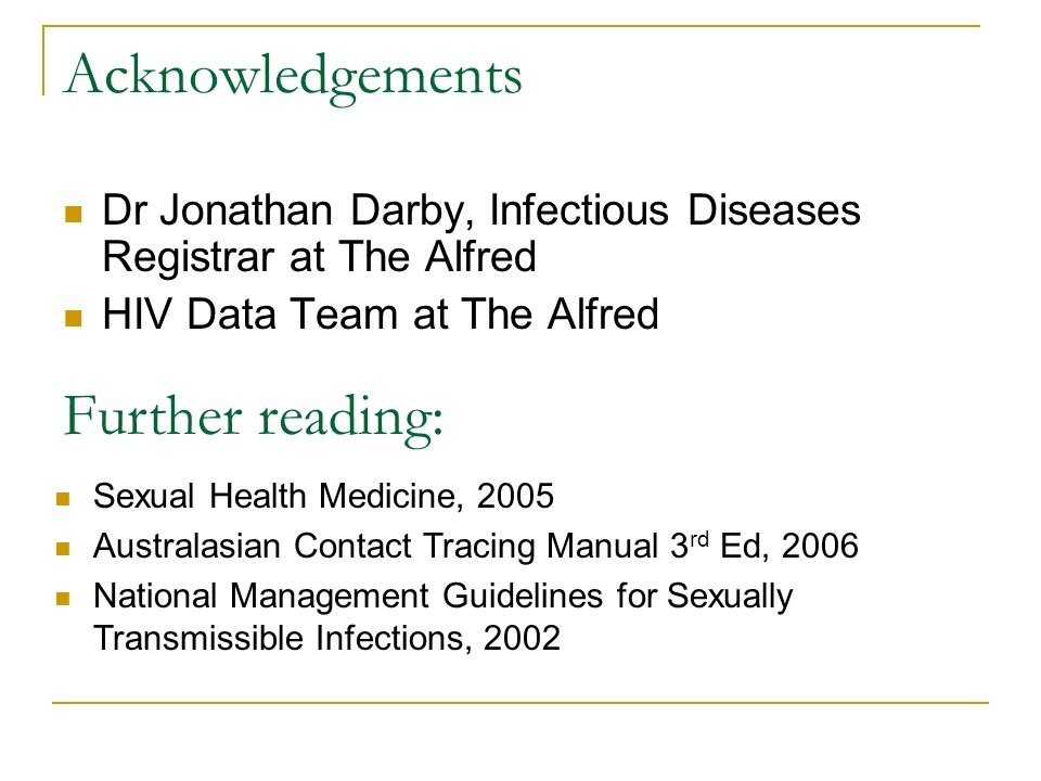 Acknowledgements Dr Jonathan Darby, Infectious Diseases Registrar at The Alfred HIV Data Team at The Alfred Further reading: Sexual Health Medicine, 2