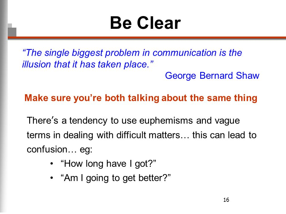 16 Be Clear Make sure youre both talking about the same thing Theres a tendency to use euphemisms and vague terms in dealing with difficult matters… this can lead to confusion… eg: How long have I got.