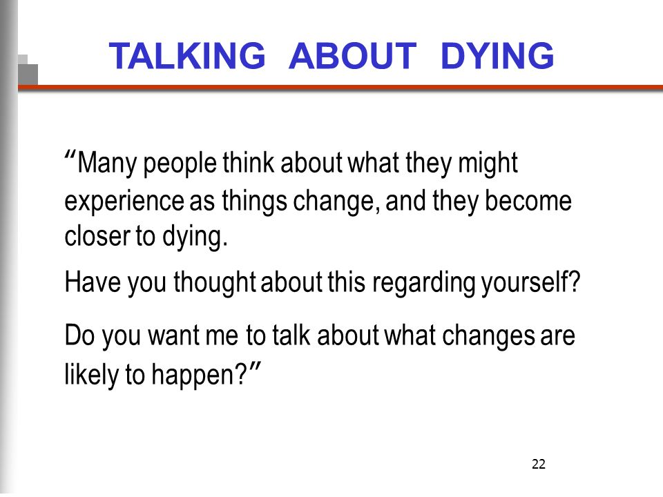 22 Many people think about what they might experience as things change, and they become closer to dying. Have you thought about this regarding yoursel
