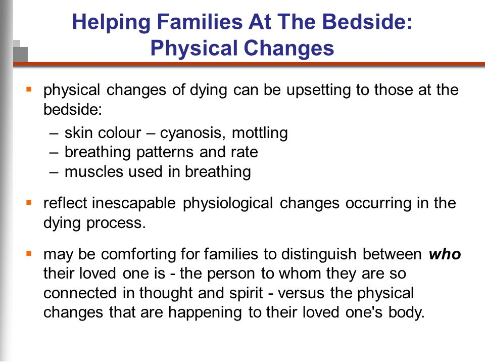 Helping Families At The Bedside: Physical Changes physical changes of dying can be upsetting to those at the bedside: –skin colour – cyanosis, mottling –breathing patterns and rate –muscles used in breathing reflect inescapable physiological changes occurring in the dying process.