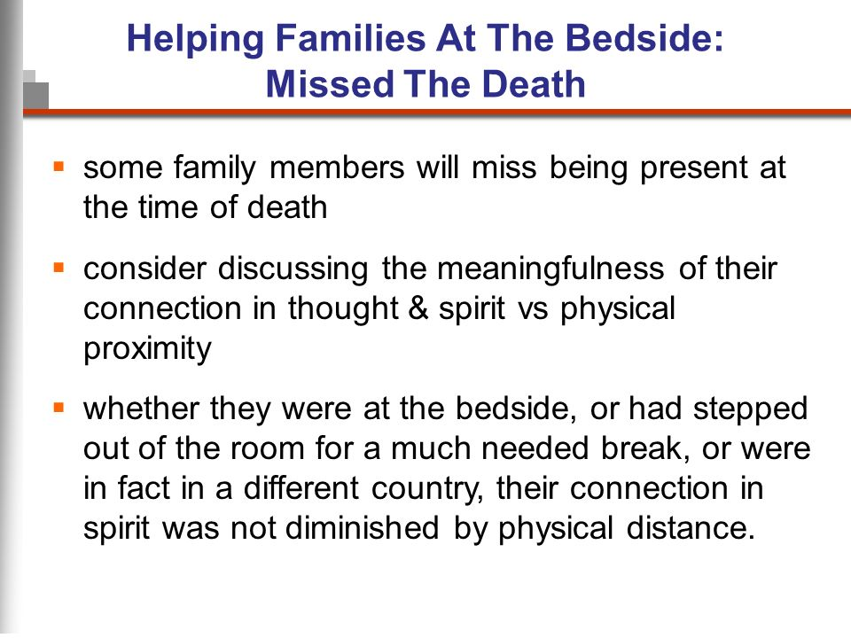 Helping Families At The Bedside: Missed The Death some family members will miss being present at the time of death consider discussing the meaningfulness of their connection in thought & spirit vs physical proximity whether they were at the bedside, or had stepped out of the room for a much needed break, or were in fact in a different country, their connection in spirit was not diminished by physical distance.