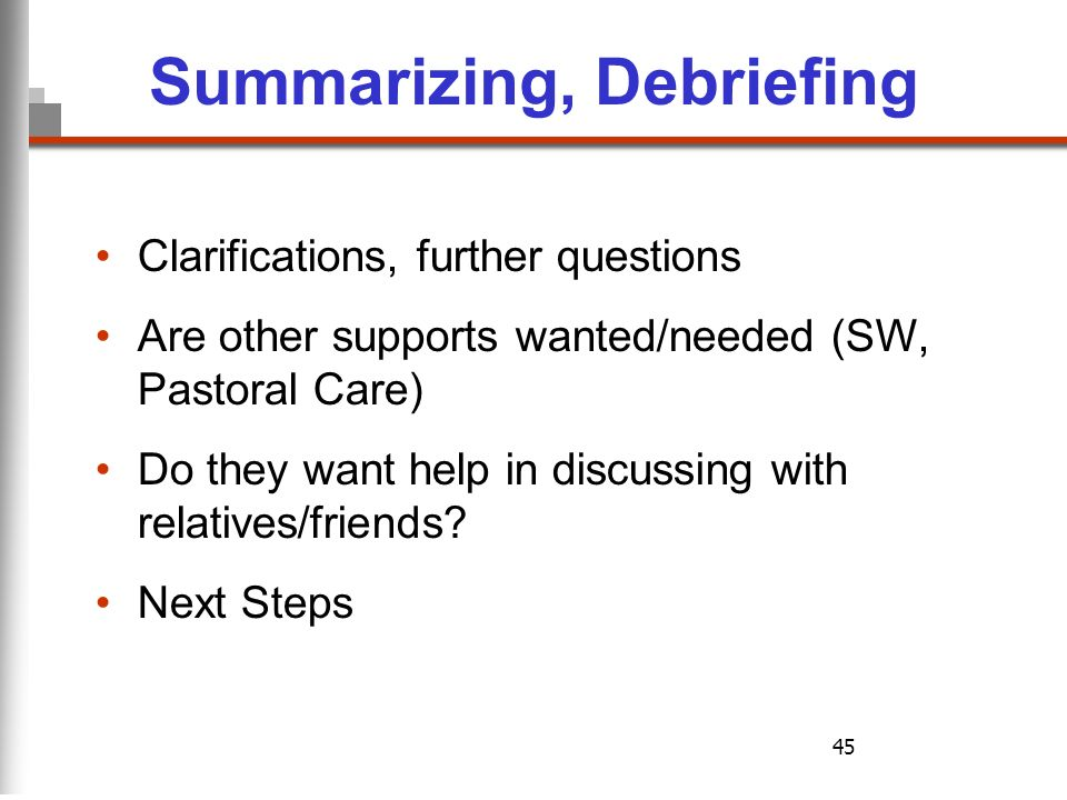 45 Summarizing, Debriefing Clarifications, further questions Are other supports wanted/needed (SW, Pastoral Care) Do they want help in discussing with