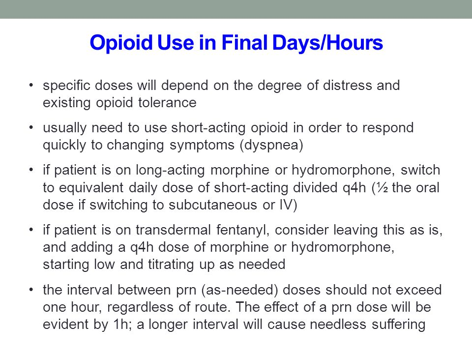 Opioid Use in Final Days/Hours specific doses will depend on the degree of distress and existing opioid tolerance usually need to use short-acting opi