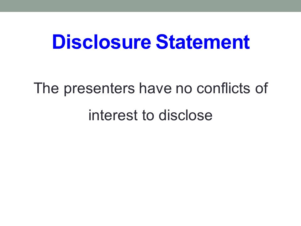 Disclosure Statement The presenters have no conflicts of interest to disclose