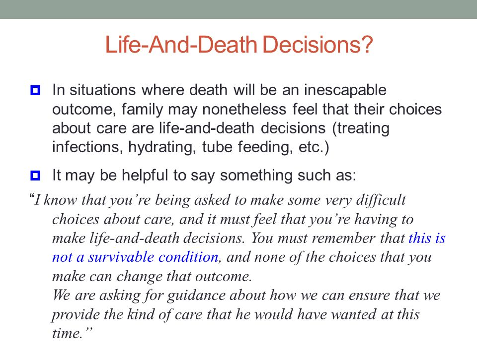 Life-And-Death Decisions? In situations where death will be an inescapable outcome, family may nonetheless feel that their choices about care are life