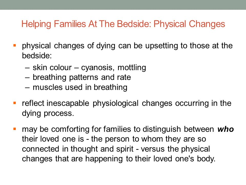 Helping Families At The Bedside: Physical Changes physical changes of dying can be upsetting to those at the bedside: –skin colour – cyanosis, mottlin