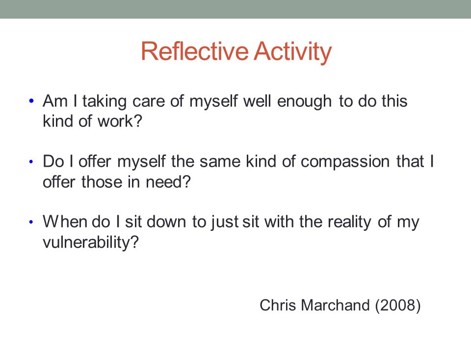 Reflective Activity Am I taking care of myself well enough to do this kind of work? Do I offer myself the same kind of compassion that I offer those i