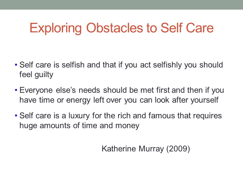 Exploring Obstacles to Self Care Self care is selfish and that if you act selfishly you should feel guilty Everyone elses needs should be met first an