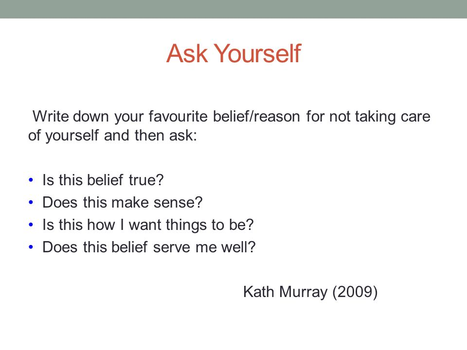 Ask Yourself Write down your favourite belief/reason for not taking care of yourself and then ask: Is this belief true? Does this make sense? Is this