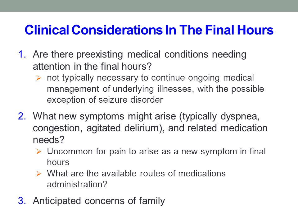 Clinical Considerations In The Final Hours 1.Are there preexisting medical conditions needing attention in the final hours? not typically necessary to