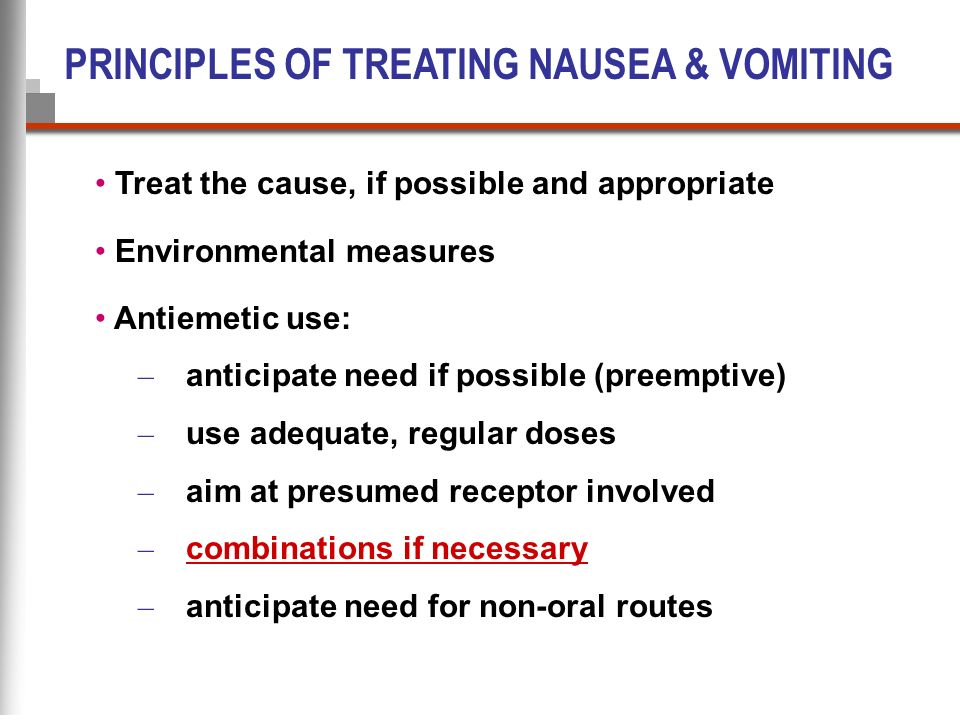 PRINCIPLES OF TREATING NAUSEA & VOMITING Treat the cause, if possible and appropriate Environmental measures Antiemetic use: – anticipate need if poss