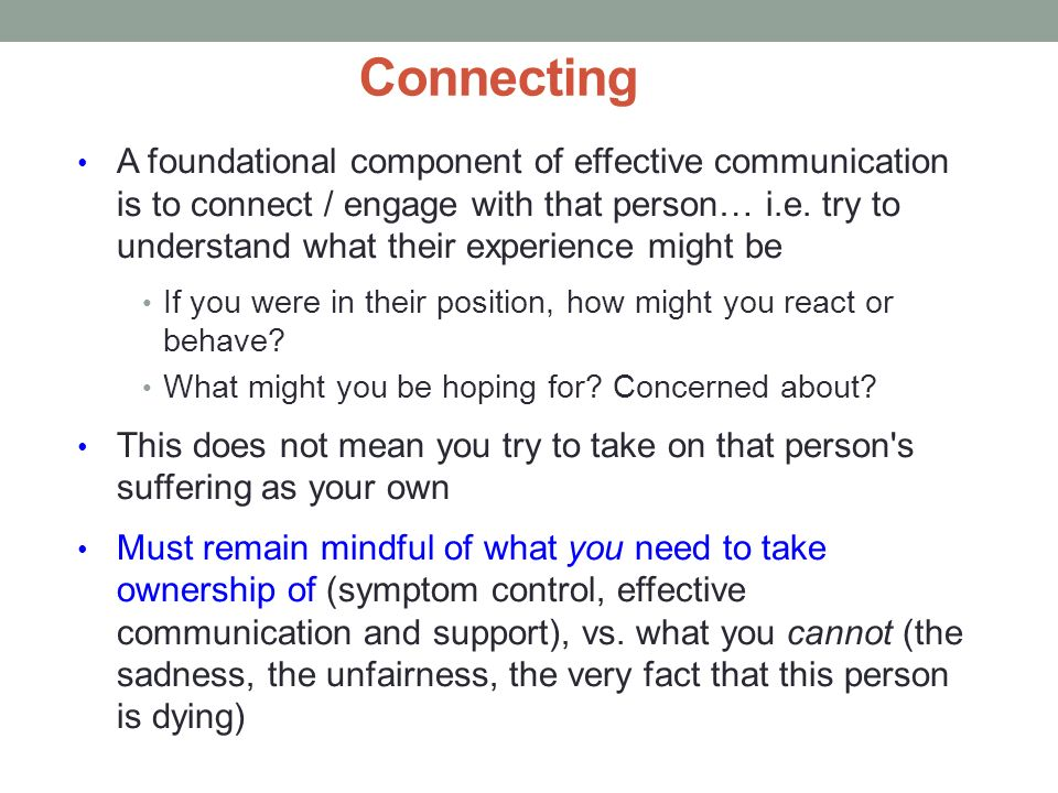 Connecting A foundational component of effective communication is to connect / engage with that person… i.e. try to understand what their experience m