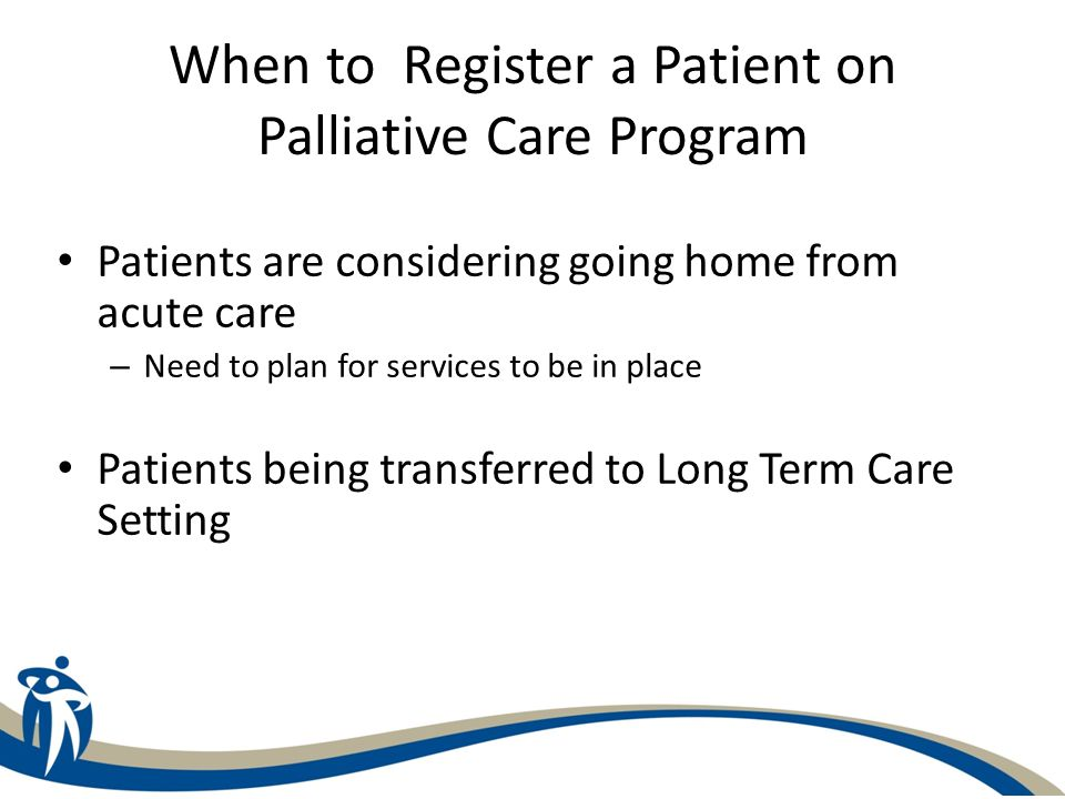 When to Register a Patient on Palliative Care Program Patients are considering going home from acute care – Need to plan for services to be in place Patients being transferred to Long Term Care Setting