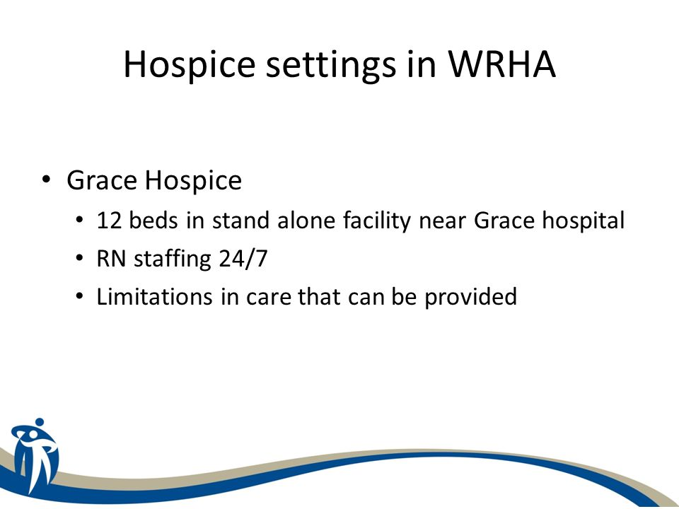 Hospice settings in WRHA Grace Hospice 12 beds in stand alone facility near Grace hospital RN staffing 24/7 Limitations in care that can be provided