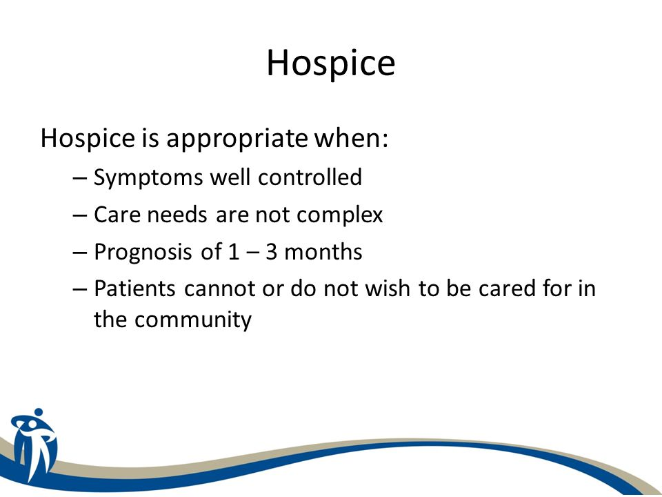 Hospice Hospice is appropriate when: – Symptoms well controlled – Care needs are not complex – Prognosis of 1 – 3 months – Patients cannot or do not w