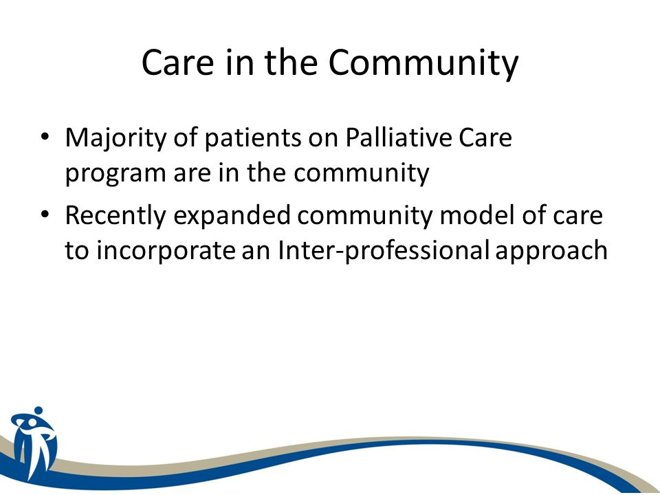 Care in the Community Majority of patients on Palliative Care program are in the community Recently expanded community model of care to incorporate an