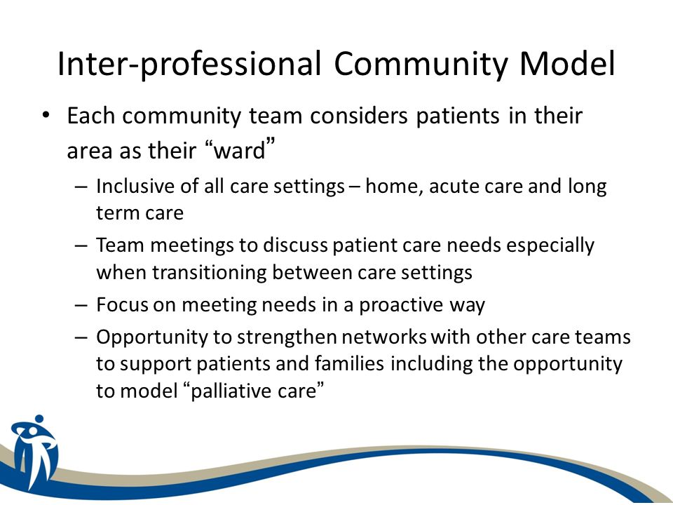 Inter-professional Community Model Each community team considers patients in their area as their ward – Inclusive of all care settings – home, acute c