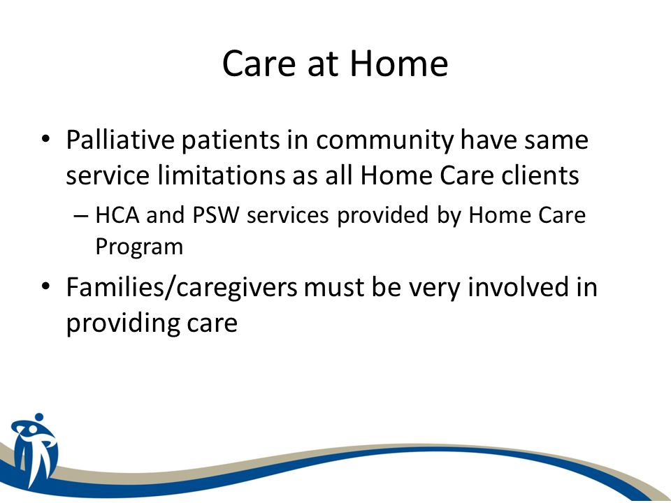 Care at Home Palliative patients in community have same service limitations as all Home Care clients – HCA and PSW services provided by Home Care Prog
