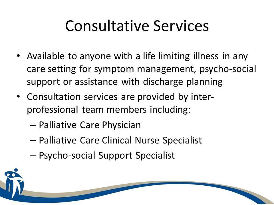 Consultative Services Available to anyone with a life limiting illness in any care setting for symptom management, psycho-social support or assistance with discharge planning Consultation services are provided by inter- professional team members including: – Palliative Care Physician – Palliative Care Clinical Nurse Specialist – Psycho-social Support Specialist