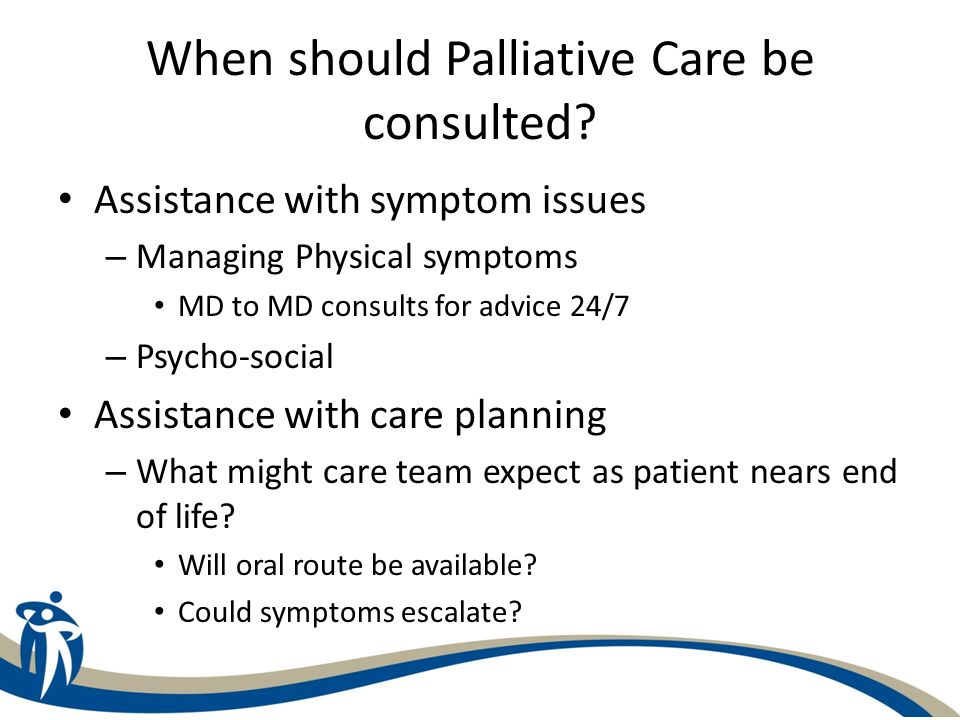 When should Palliative Care be consulted? Assistance with symptom issues – Managing Physical symptoms MD to MD consults for advice 24/7 – Psycho-socia