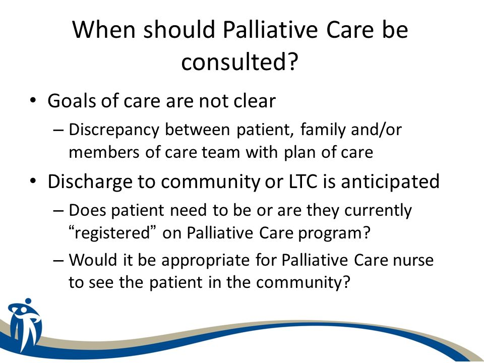 When should Palliative Care be consulted? Goals of care are not clear – Discrepancy between patient, family and/or members of care team with plan of c