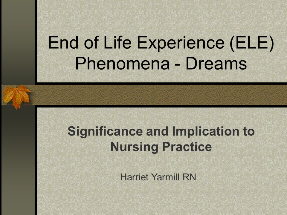 End of Life Experience (ELE) Phenomena - Dreams Significance and Implication to Nursing Practice Harriet Yarmill RN