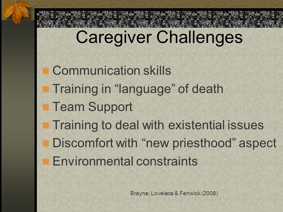 Caregiver Challenges Communication skills Training in language of death Team Support Training to deal with existential issues Discomfort with new prie