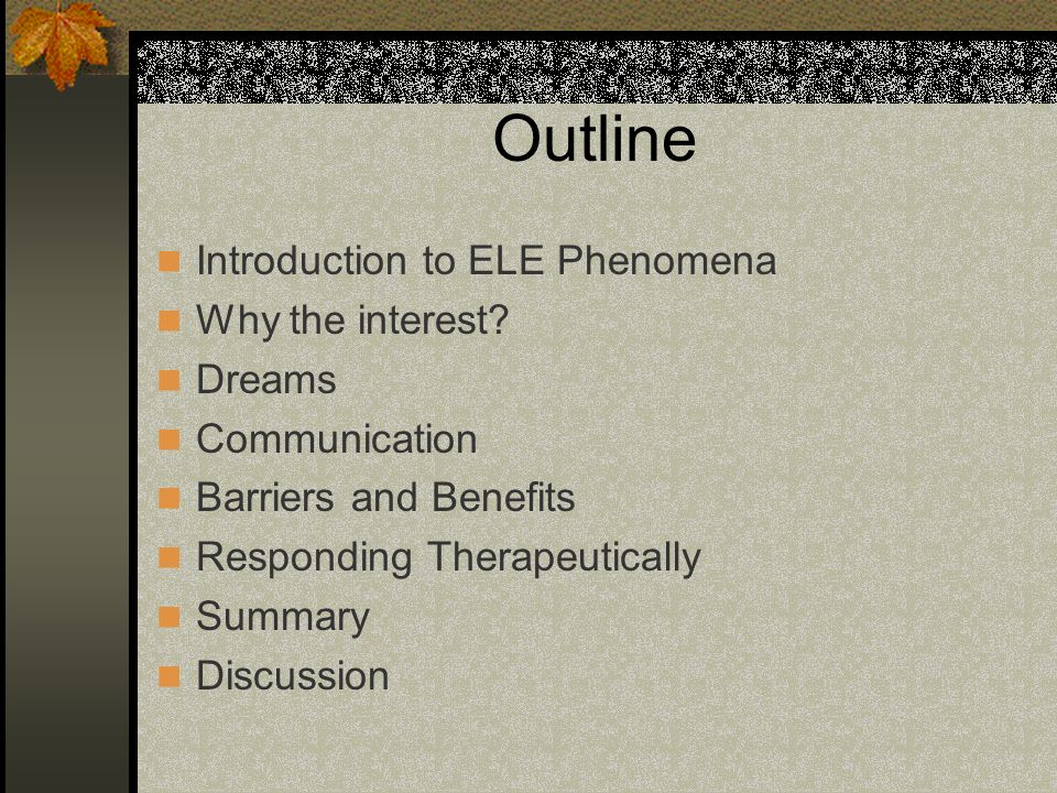 Outline Introduction to ELE Phenomena Why the interest? Dreams Communication Barriers and Benefits Responding Therapeutically Summary Discussion